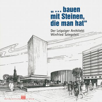 ... bauen mit Steinen die man hat – Der Leipziger Architekt Winfried Sziegoleit, 2008